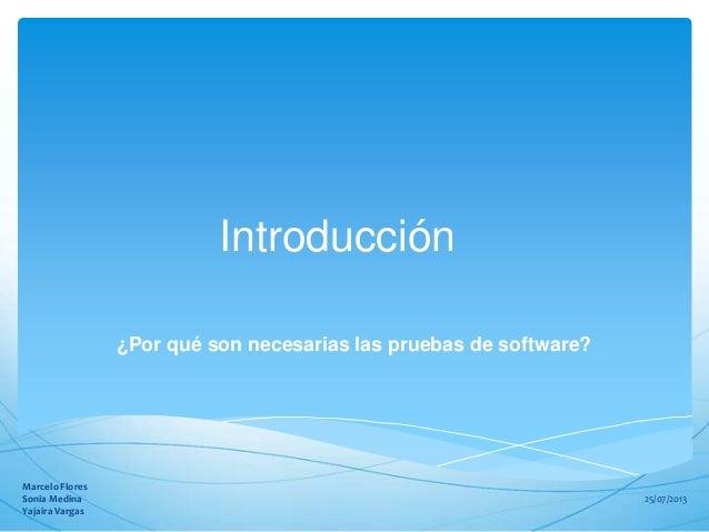 Introducción ¿Por qué son necesarias las pruebas de software? 25/07/2013 Marcelo Flores Sonia Medina Yajaira Vargas