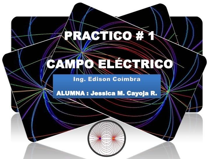 PRACTICO # 1 <br />CAMPO ELÉCTRICO<br />Ing. Edison Coímbra<br />ALUMNA : Jessica M. Cayoja R.<br />