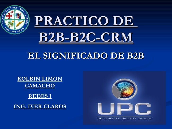 PRACTICO DE  B2B-B2C-CRM EL SIGNIFICADO DE B2B KOLBIN LIMON CAMACHO REDES I ING. IVER CLAROS