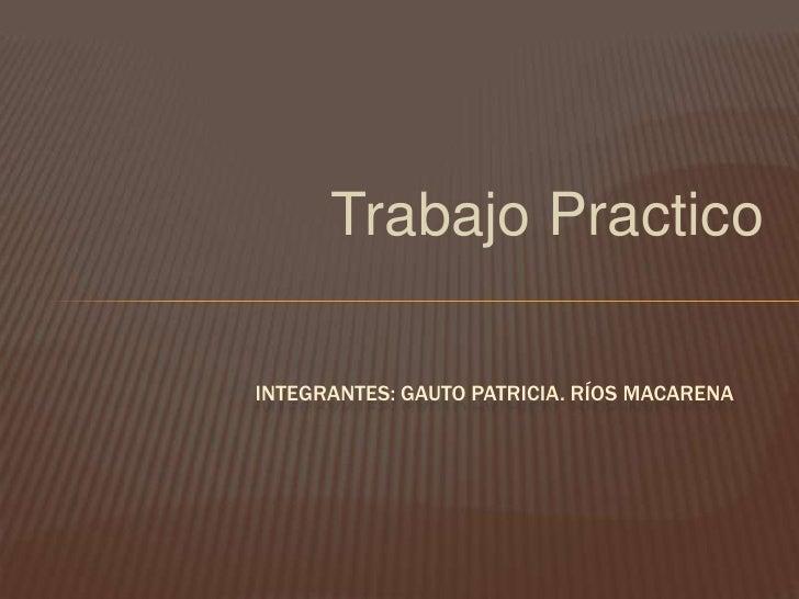 Trabajo PracticoINTEGRANTES: GAUTO PATRICIA. RÍOS MACARENA