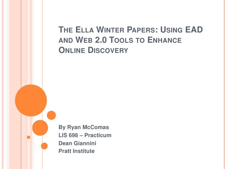 THE ELLA WINTER PAPERS: USING EADAND WEB 2.0 TOOLS TO ENHANCEONLINE DISCOVERYBy Ryan McComasLIS 698 – PracticumDean Gianni...