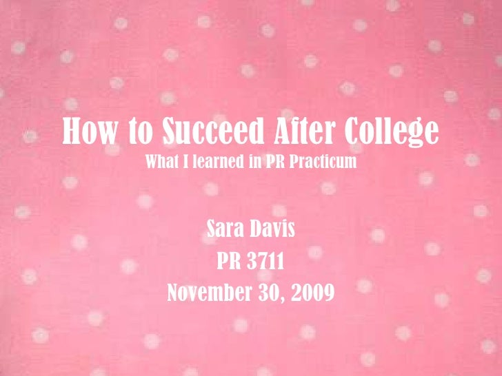How to Succeed After CollegeWhat I learned in PR Practicum<br />Sara Davis<br />PR 3711<br />November 30, 2009<br />
