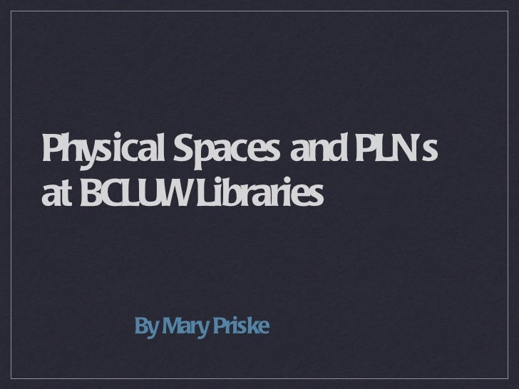 Physical Spaces and PLN's  at BCLUW Libraries <ul><li>By Mary Priske </li></ul>
