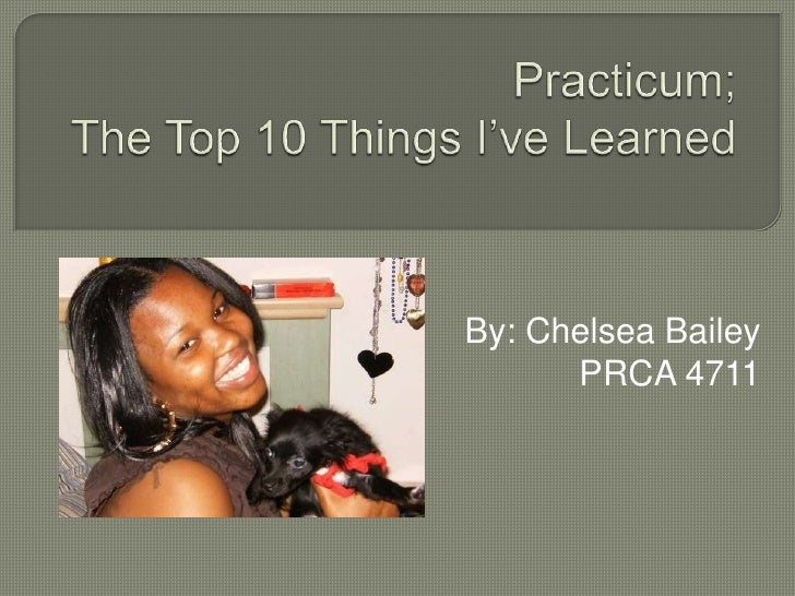Practicum;TheTop 10 Things I've Learned<br />By: Chelsea Bailey<br />PRCA 4711<br />