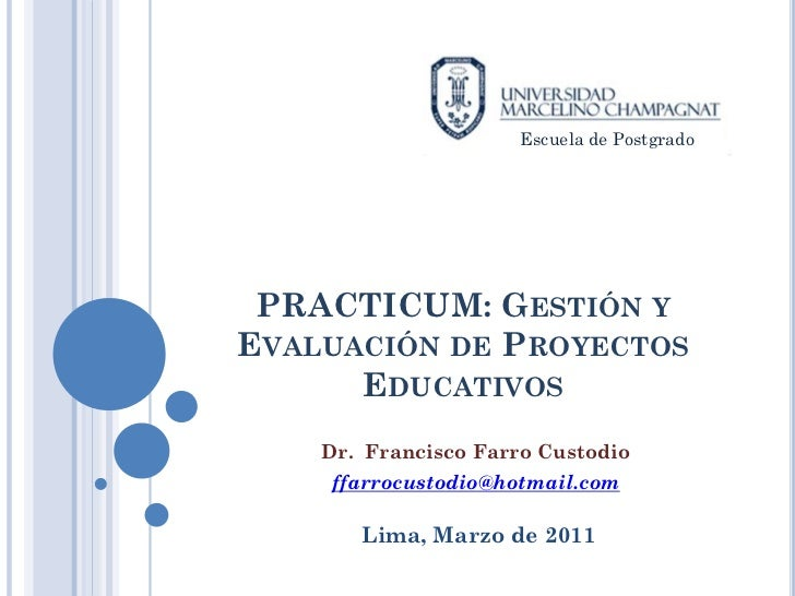 Escuela de Postgrado PRACTICUM: GESTIÓN YEVALUACIÓN DE PROYECTOS      EDUCATIVOS    Dr. Francisco Farro Custodio    ffarro...