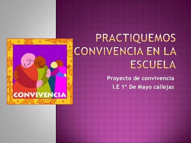 Practiquemos convivencia en la escuela<br />Proyecto de convivencia<br />I.E 1º De Mayo callejas<br />