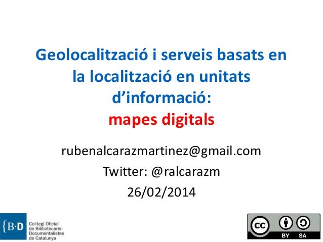 Geolocalització i serveis basats en la localització en unitats d'informació: mapes digitals rubenalcarazmartinez@gmail.com...