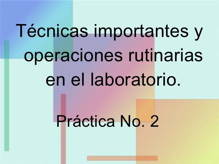 <ul><li>Técnicas importantes y operaciones rutinarias en el laboratorio . </li></ul>Práctica No. 2
