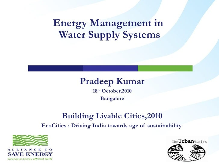 Energy Management in  Water Supply Systems Pradeep Kumar 18 th  October,2010 Bangalore  Building Livable Cities,2010 EcoCi...