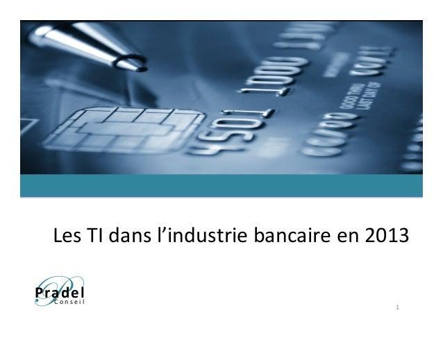 PPradel      C o n s e i l    Les  TI  dans  l'industrie  bancaire  en  2013   1