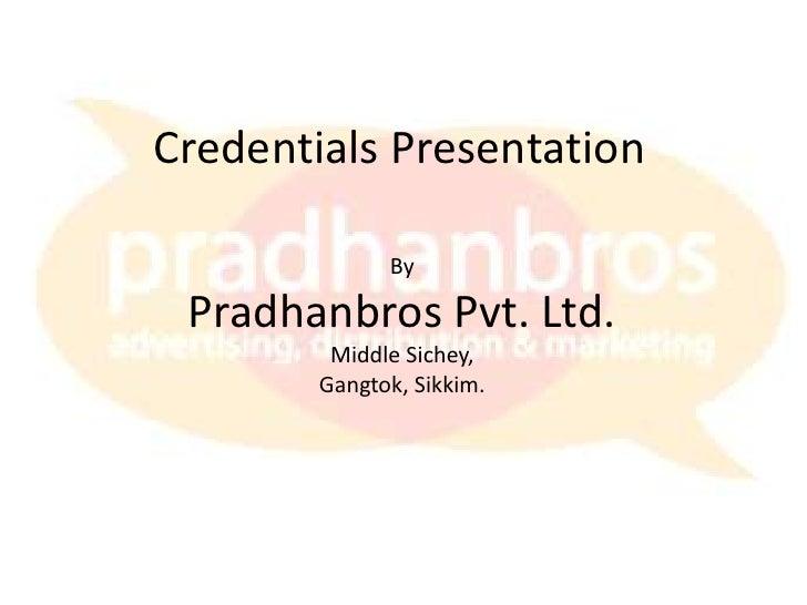 Credentials Presentation<br />By<br />Pradhanbros Pvt. Ltd.<br />Middle Sichey,<br />Gangtok, Sikkim.<br />