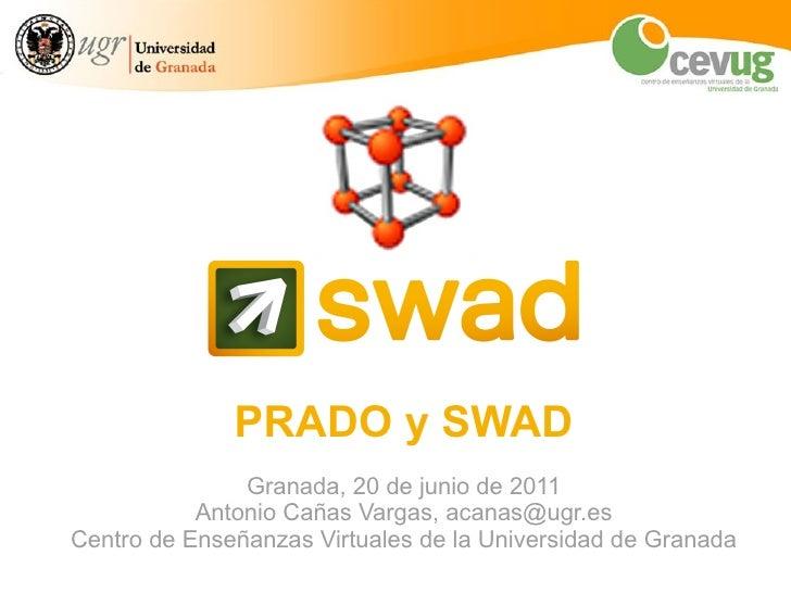 PRADO y SWAD Granada, 20 de junio de 2011 Antonio Cañas Vargas, acanas@ugr.es Centro de Enseñanzas Virtuales de la Univers...
