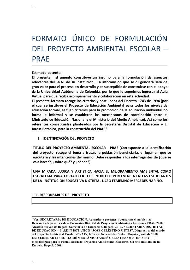 1FORMATO ÚNICO DE FORMULACIÓNDEL PROYECTO AMBIENTAL ESCOLAR –PRAEEstimado docente:El presente instrumento constituye un in...