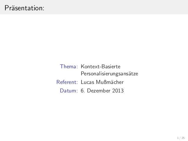 Pr¨sentation: a  Thema: Kontext-Basierte Personalisierungsans¨tze a Referent: Lucas Mußm¨cher a Datum: 6. Dezember 2013  1...