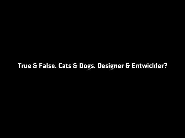 True & False. Cats & Dogs. Designer & Entwickler?