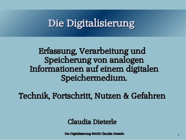 Die Digitalisierung ©2016 Claudia Dieterle 1 Die DigitalisierungDie Digitalisierung Erfassung, Verarbeitung und Speicherun...