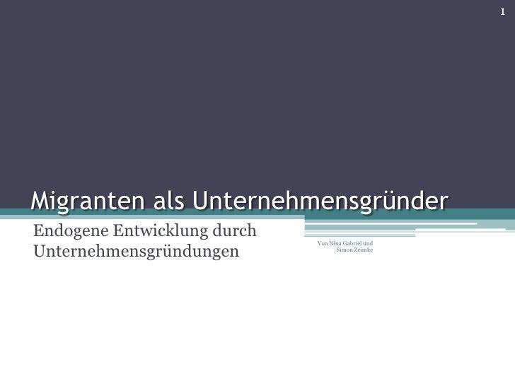 1     Migranten als Unternehmensgründer Endogene Entwicklung durch                              Von Nina Gabriel und  Unte...