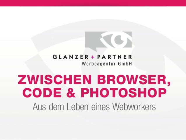 ZWISCHEN BROWSER, CODE & PHOTOSHOP Aus dem Leben eines Webworkers