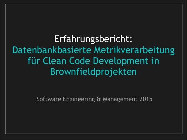 Erfahrungsbericht: Datenbankbasierte Metrikverarbeitung für Clean Code Development in Brownfieldprojekten Software Enginee...