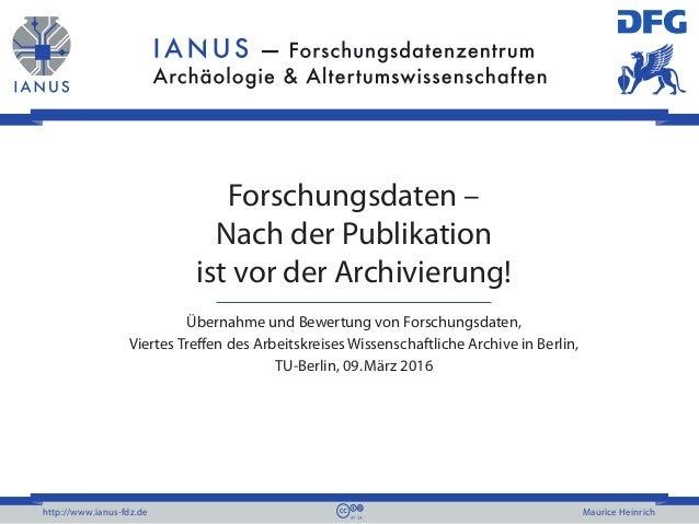 http://www.ianus-fdz.de Maurice Heinrich Forschungsdaten – Nach der Publikation ist vor der Archivierung! Übernahme und Be...
