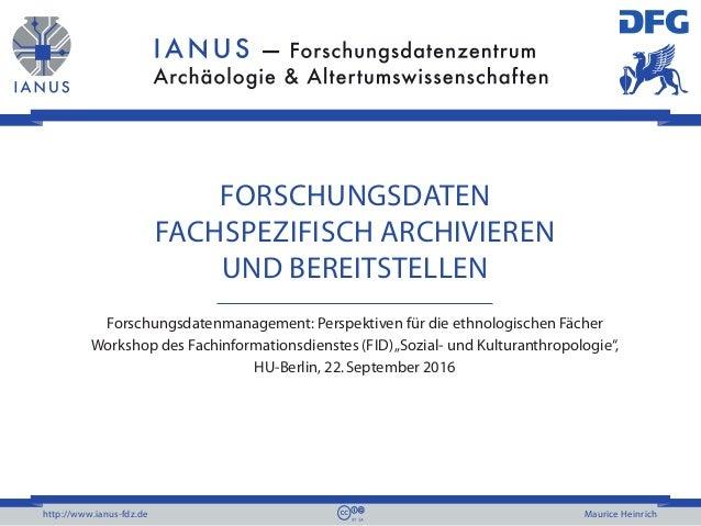 http://www.ianus-fdz.de Maurice Heinrich FORSCHUNGSDATEN FACHSPEZIFISCH ARCHIVIEREN UND BEREITSTELLEN Forschungsdatenmanag...