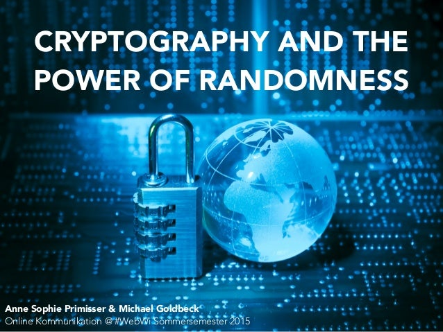 CRYPTOGRAPHY AND THE POWER OF RANDOMNESS Anne Sophie Primisser & Michael Goldbeck Online Kommunikation @ #WebWi Sommerseme...