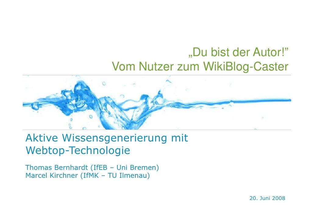 """""""Du bist der Autor!""""                        Vom Nutzer zum WikiBlog-Caster     Aktive Wissensgenerierung mit Webtop-Techno..."""