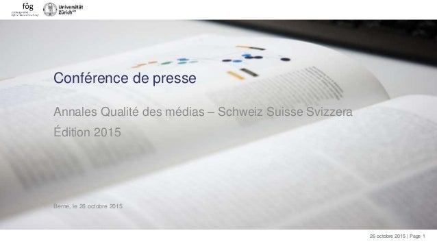 26 octobre 2015 | Page 1 Conférence de presse Annales Qualité des médias – Schweiz Suisse Svizzera Édition 2015 Berne, le ...