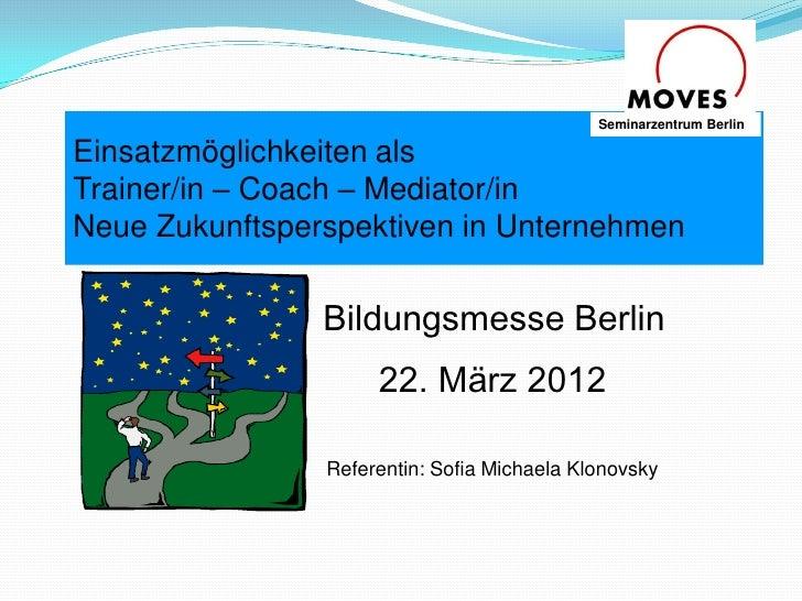 Seminarzentrum BerlinEinsatzmöglichkeiten alsTrainer/in – Coach – Mediator/inNeue Zukunftsperspektiven in Unternehmen     ...