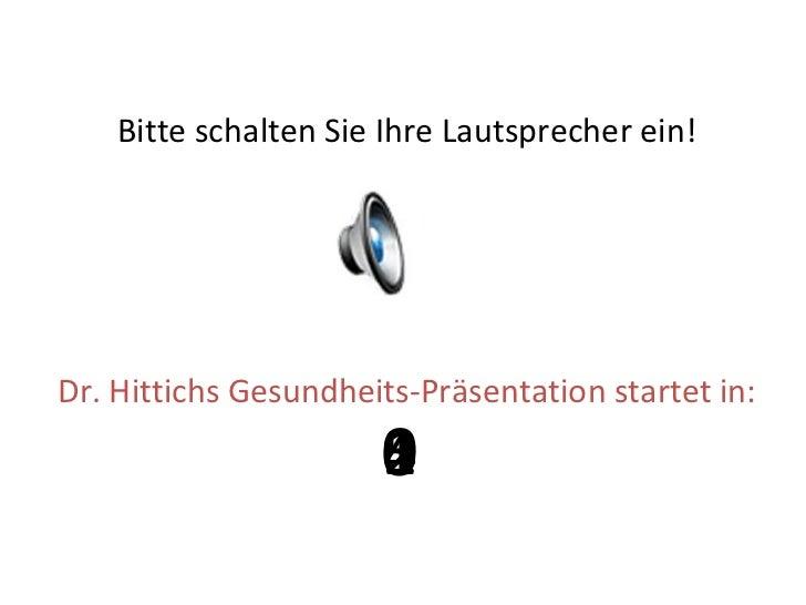 <ul><li>Bitte schalten Sie Ihre Lautsprecher ein! </li></ul><ul><li>Dr. Hittichs Gesundheits-Präsentation startet in: </li...