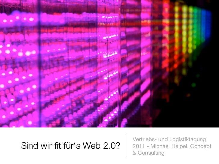 Vertriebs- und LogistiktagungSind wir fit für's Web 2.0?   2011 - Michael Heipel, Concept                             & Con...