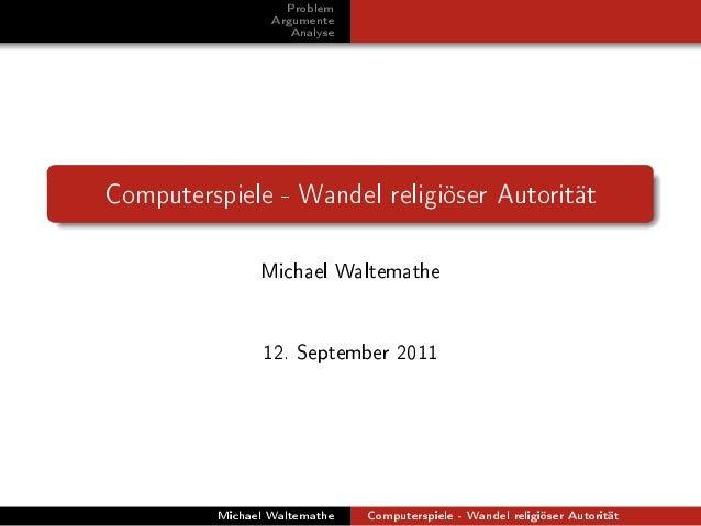 Problem  Argumente  Analyse  Computerspiele - Wandel religiöser Autorität  Michael Waltemathe  12. September 2011  Michael...