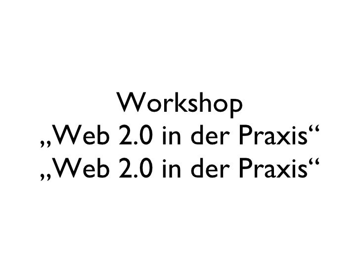 "Workshop ""Web 2.0 in der Praxis"" ""Web 2.0 in der Praxis"""