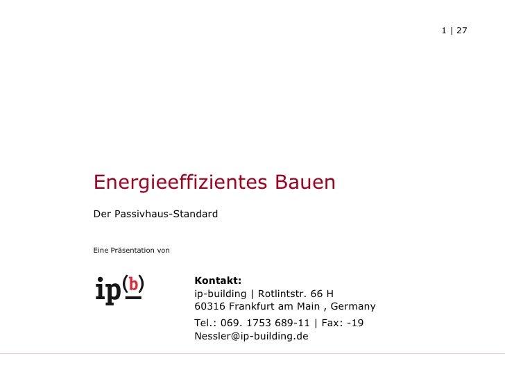 Energieeffizientes Bauen   Der Passivhaus-Standard Eine Präsentation von Kontakt: ip-building | Rotlintstr. 66 H 60316 Fra...