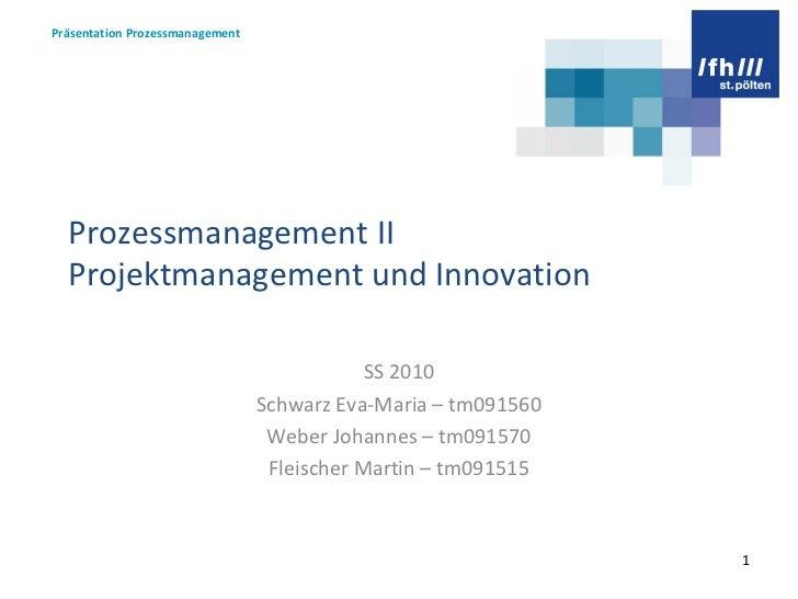 Prozessmanagement II Projektmanagement und Innovation SS 2010 Schwarz Eva-Maria – tm091560 Weber Johannes – tm091570 Fleis...