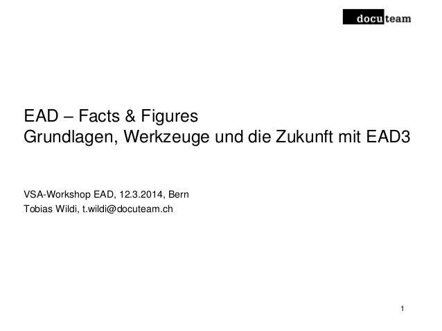 EAD – Facts & Figures Grundlagen, Werkzeuge und die Zukunft mit EAD3 VSA-Workshop EAD, 12.3.2014, Bern Tobias Wildi, t.wil...