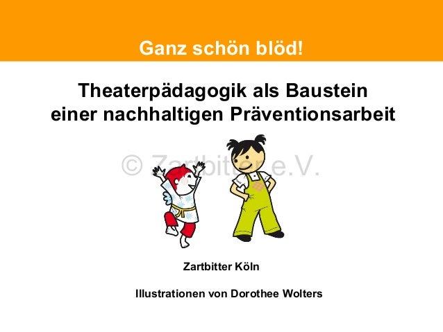 Politische Grundhaltung Ganz schön blöd!  Theaterpädagogik als Baustein einer nachhaltigen Präventionsarbeit  © Zartbitter...