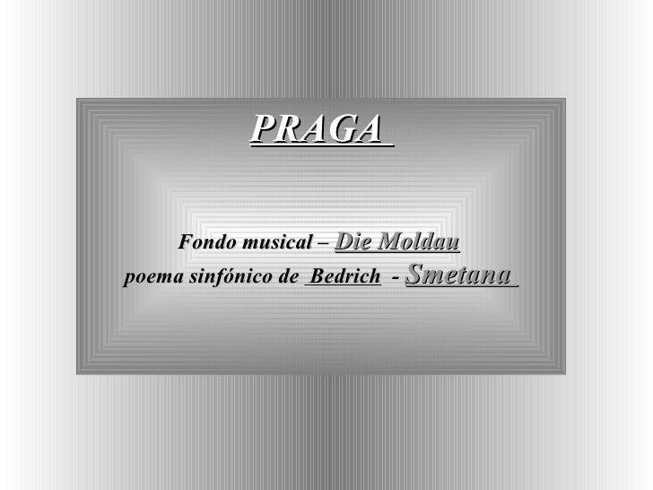 PRAGA  Fondo musical  –  Die Moldau   poema sinfónico de  Bedrich   -  Smetana