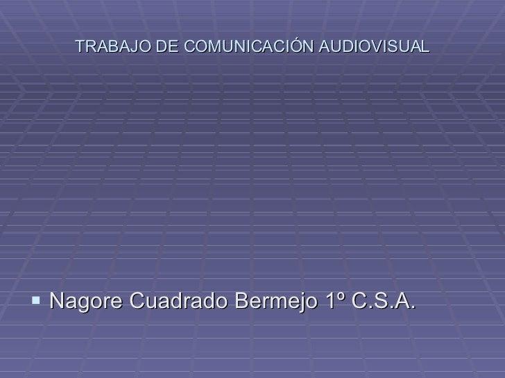 TRABAJO DE COMUNICACIÓN AUDIOVISUAL <ul><li>Nagore Cuadrado Bermejo 1º C.S.A. </li></ul>