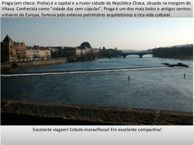 """Praga (em checo: Praha) é a capital e a maior cidade da República Checa, situada na margem do Vltava. Conhecida como """"cida..."""