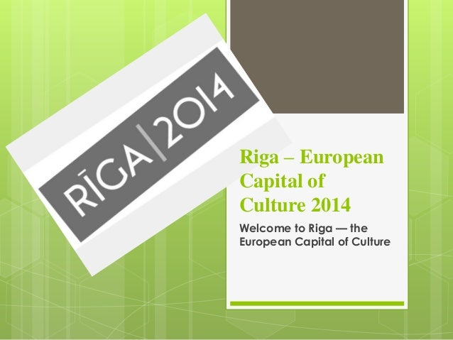 Riga – European Capital of Culture 2014 Welcome to Riga — the European Capital of Culture