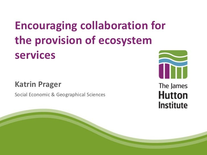 Encouraging collaboration forthe provision of ecosystemservicesKatrin PragerSocial Economic & Geographical Sciences