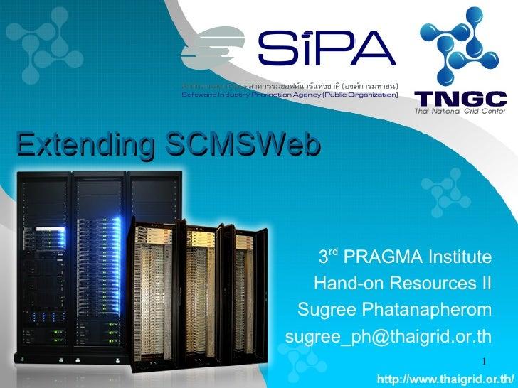 Extending SCMSWeb 3 rd  PRAGMA Institute Hand-on Resources II Sugree Phatanapherom [email_address]