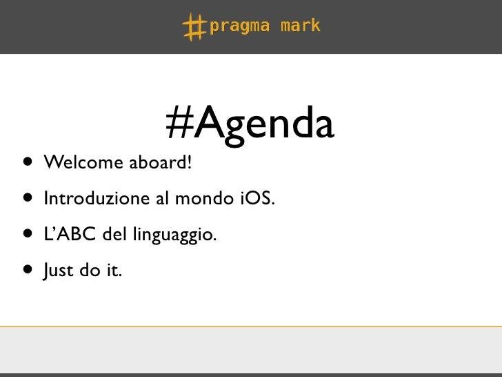 #Agenda• Welcome aboard!• Introduzione al mondo iOS.• L'ABC del linguaggio.• Just do it.