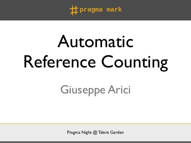 AutomaticReference Counting    Giuseppe Arici     Pragma Night @ Talent Garden