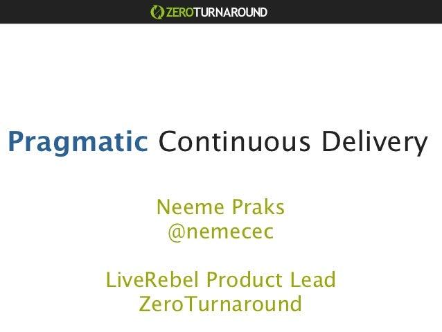 Pragmatic Continuous Delivery          Neeme Praks           @nemecec      LiveRebel Product Lead          ZeroTurnaround