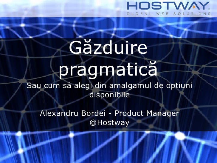 Găzduire pragmatică <ul><li>Sau cum să alegi din amalgamul de optiuni disponibile </li></ul><ul><li>Alexandru Bordei - Pro...