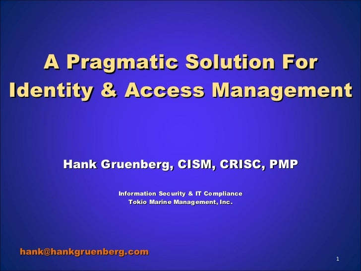 A Pragmatic Solution For Identity & Access Management Hank Gruenberg, CISM, CRISC, PMP Information Security & IT Complianc...