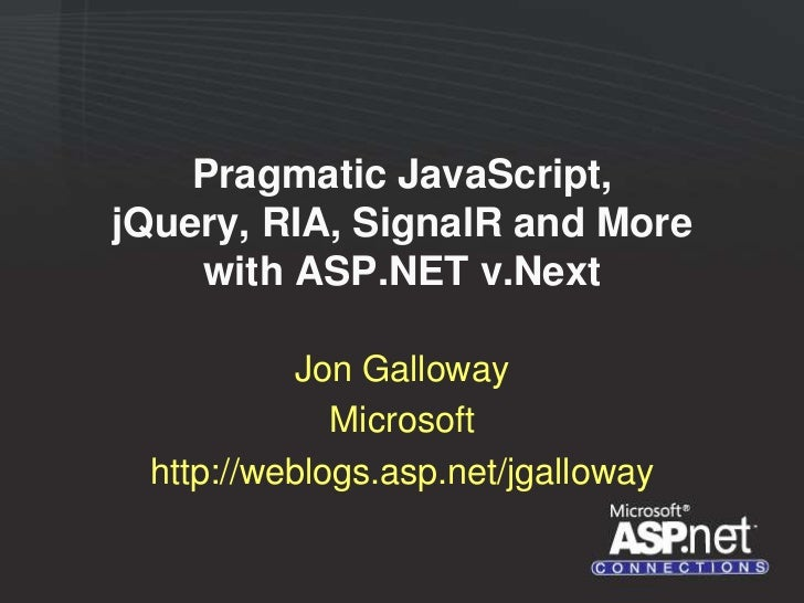 Pragmatic JavaScript,jQuery, RIA, SignalR and More    with ASP.NET v.Next           Jon Galloway             Microsoft htt...