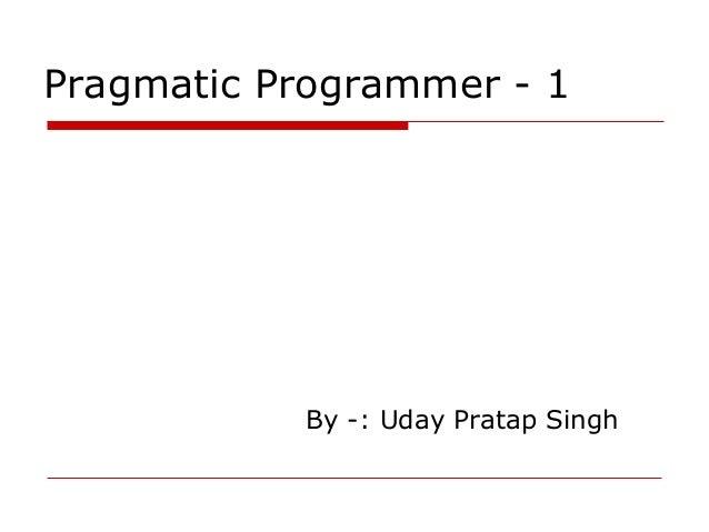Pragmatic Programmer - 1           By -: Uday Pratap Singh